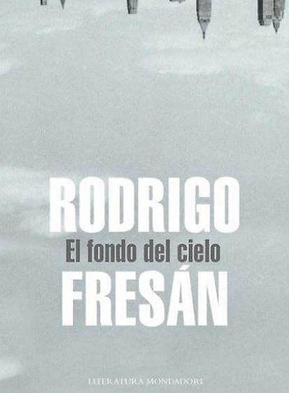 <b>Portada de la novela <i>El fondo del cielo</i>, de Rodrigo Fresán.</b>