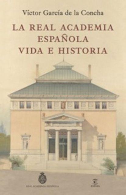 Portada del libro 'La Real Academia Española, vida e historia', de Víctor García de la Concha.
