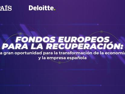 'Fondos europeos: La gran oportunidad para la transformación de la economía y la empresa española', presentado por EL PAÍS y Deloitte