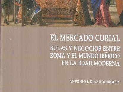 Portada del libro 'El mercado curial. Bulas y negocios entre Roma y el mundo ibérico en la Edad Moderna', de Antonio J. Díaz Rodríguez.